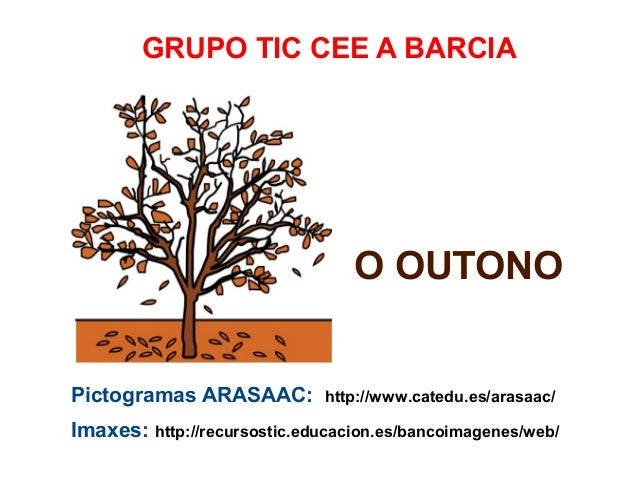 GRUPO TIC CEE A BARCIA  O OUTONO Pictogramas ARASAAC:  http://www.catedu.es/arasaac/  Imaxes: http://recursostic.educacion...