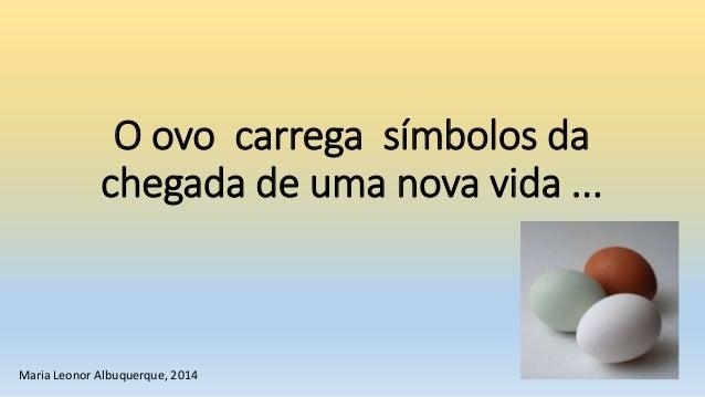 O ovo carrega símbolos da chegada de uma nova vida ... Maria Leonor Albuquerque, 2014