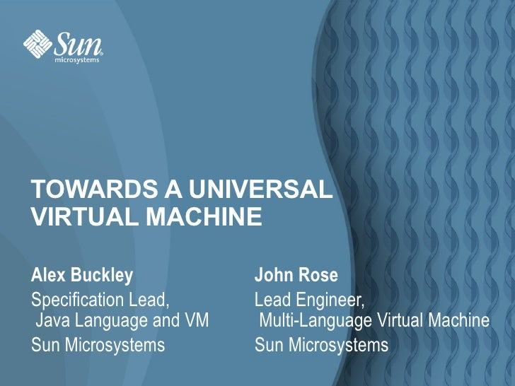 TOWARDS A UNIVERSAL VIRTUAL MACHINE  Alex Buckley           John Rose Specification Lead,    Lead Engineer, Java Language ...