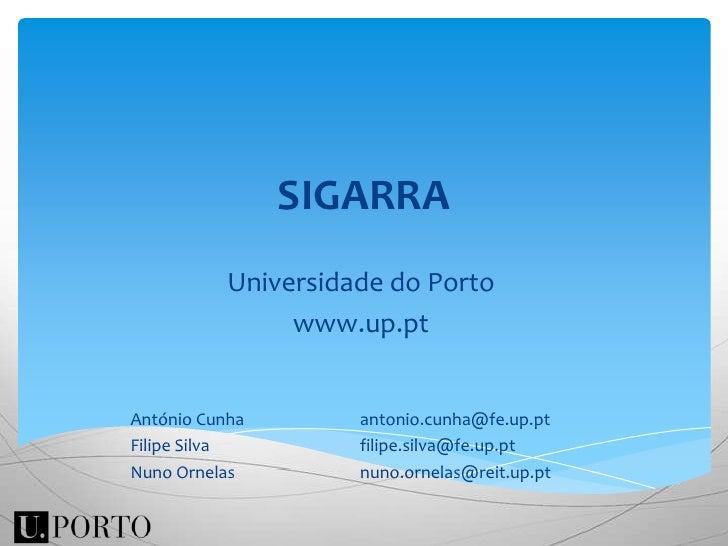 SIGARRA<br />Universidade do Porto<br />www.up.pt<br />António Cunha<br />Filipe Silva<br />Nuno Ornelas<br />antonio.cunh...