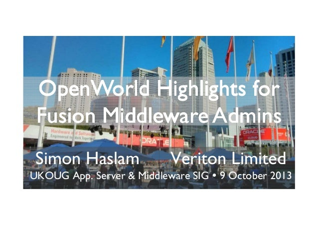 OpenWorld Highlights for Fusion Middleware Admins Simon Haslam  Veriton Limited  UKOUG App. Server & Middleware SIG  9 Oct...