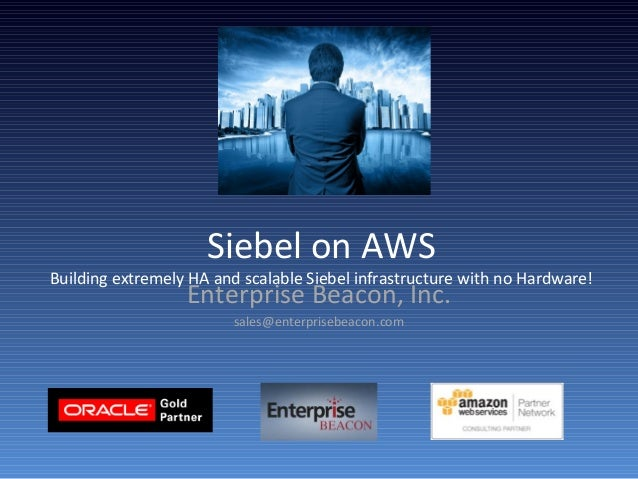 Siebel on AWS Building extremely HA and scalable Siebel infrastructure with no Hardware! Enterprise Beacon, Inc. sales@ent...