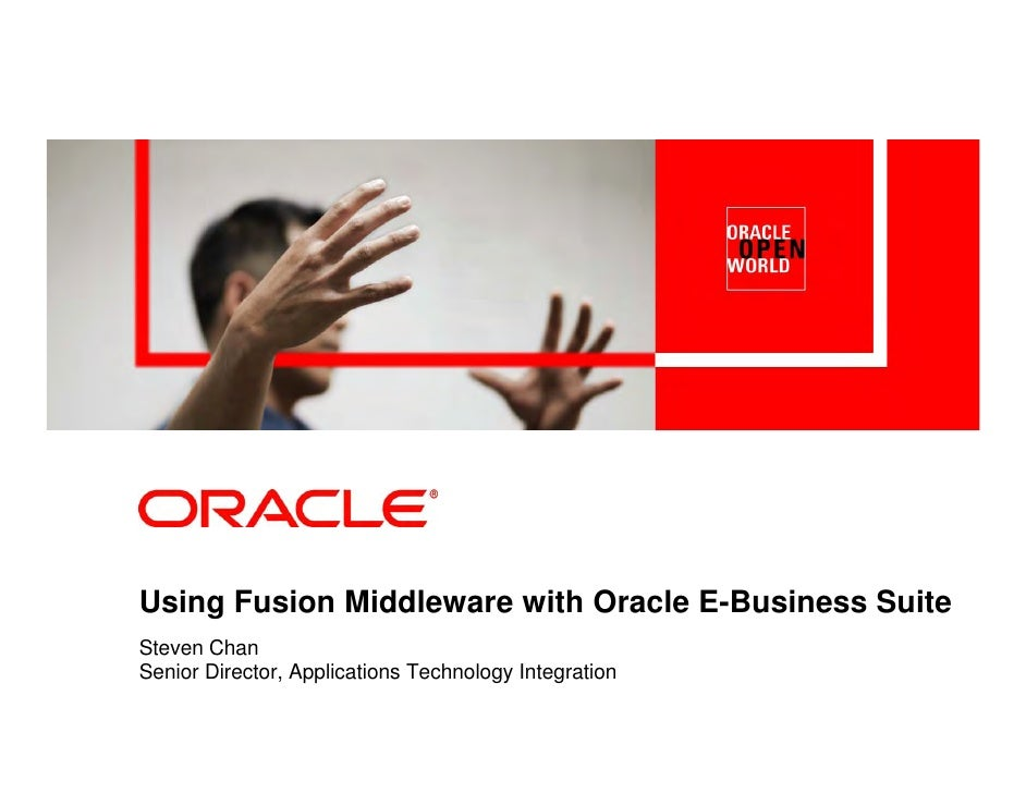Using Fusion Middleware with Oracle E-Business Suite Steven Chan Senior Director, Applications Technology Integration