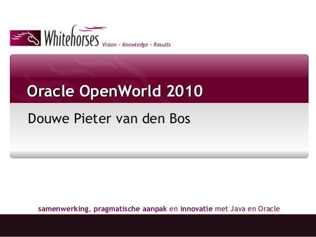 Vision ~ Knowledge ~ Results samenwerking, pragmatische aanpak en innovatie met Java en Oracle Oracle OpenWorld 2010Oracle...