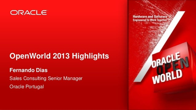 OpenWorld 2013 Highlights Fernando Dias Sales Consulting Senior Manager Oracle Portugal  1  Copyright © 2013, Oracle and/o...