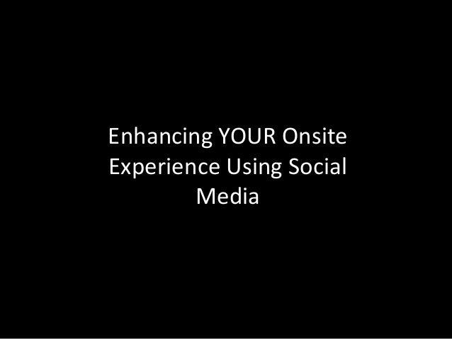 Enhancing YOUR OnsiteExperience Using Social        Media