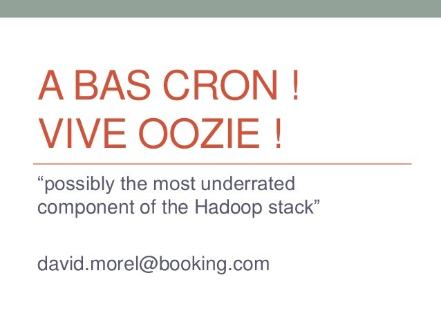 """A BAS CRON ! VIVE OOZIE ! """"possibly the most underrated component of the Hadoop stack"""" david.morel@booking.com"""