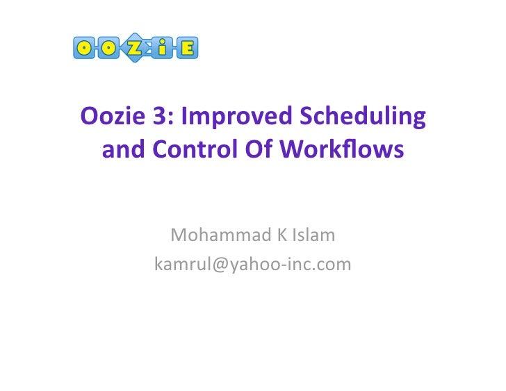 Oozie3:ImprovedScheduling andControlOfWorkflows        MohammadKIslam      kamrul@yahoo‐inc.com