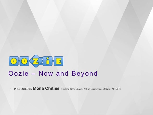 Oozie – Now and Beyond §   PRESENTED BY  Mona Chitnis⎪ Hadoop User Group, Yahoo Sunnyvale, October 16, 2013