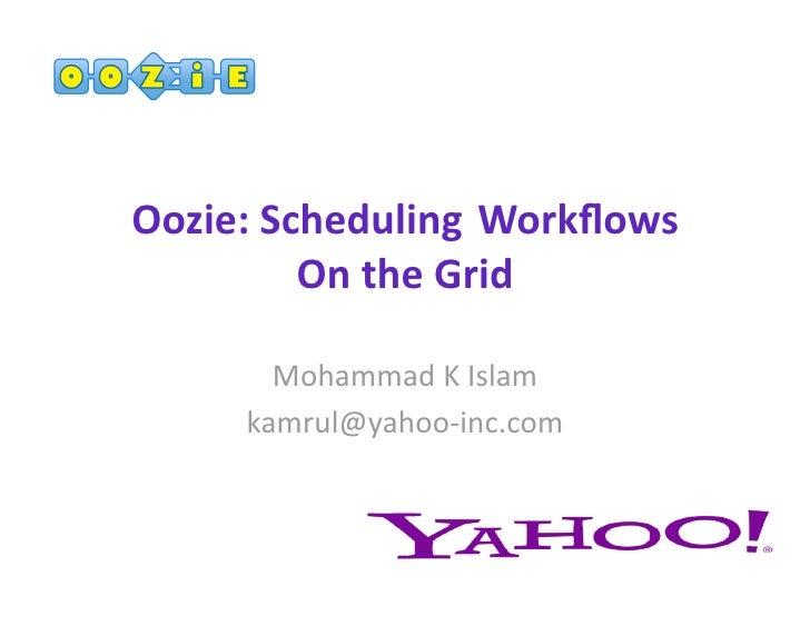 Oozie:Scheduling Workflows         OntheGrid       MohammadKIslam     kamrul@yahoo‐inc.com