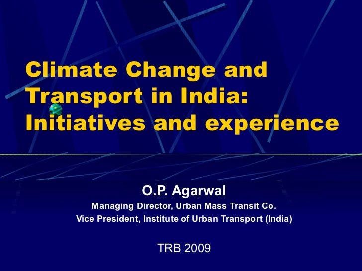 Climate Change and Transport in India: Initiatives and experience O.P. Agarwal Managing Director, Urban Mass Transit Co. V...