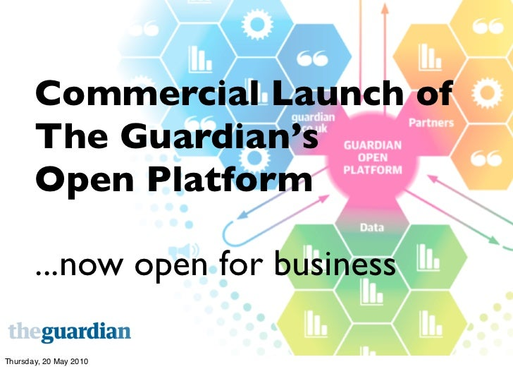 Commercial Launch of        The Guardian's        Open Platform         ...now open for business  Thursday, 20 May 2010