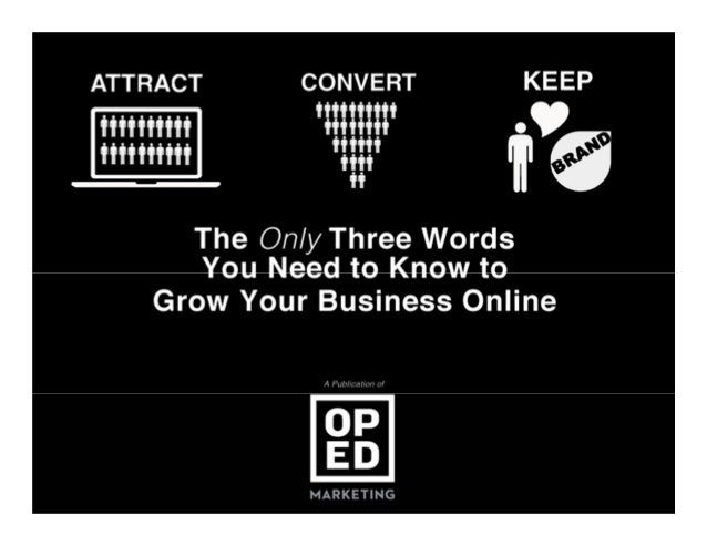 ATTRACT. CONVERT. KEEP. The Only 3 Words You Need to Know to Grow Your Business Online
