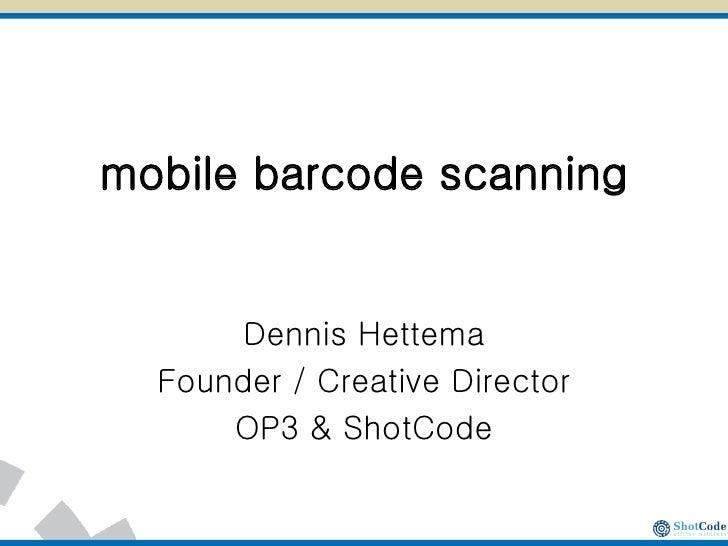 mobile barcode scanning Dennis Hettema Founder / Creative Director OP3 & ShotCode