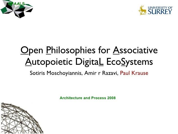O pen  P hilosophies for  A ssociative  A utopoietic Digita L  Eco S ystems <ul><li>Sotiris Moschoyiannis, Amir r Razavi, ...