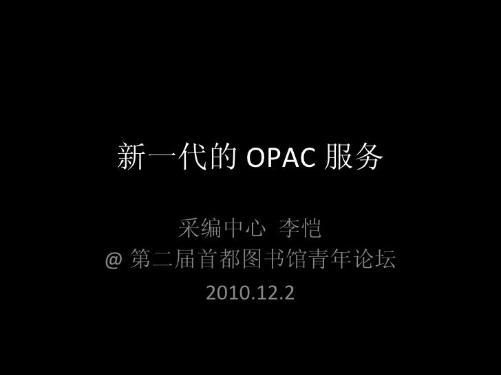 新一代的 OPAC 服务 采编中心 李恺 @ 第二届首都图书馆青年论坛 2010.12.2