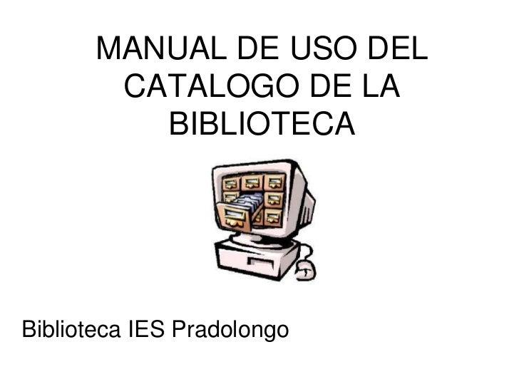 MANUAL DE USO DEL       CATALOGO DE LA         BIBLIOTECABiblioteca IES Pradolongo