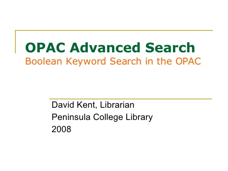 OPAC Advanced Search Boolean Keyword Search in the OPAC David Kent, Librarian Peninsula College Library 2008