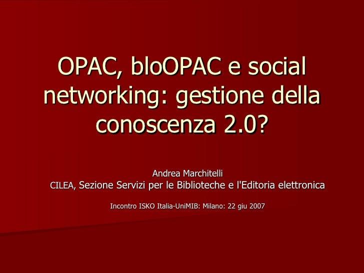 OPAC, bloOPAC e social networking: gestione della conoscenza 2.0? Andrea Marchitelli CILEA,  Sezione Servizi per le Biblio...