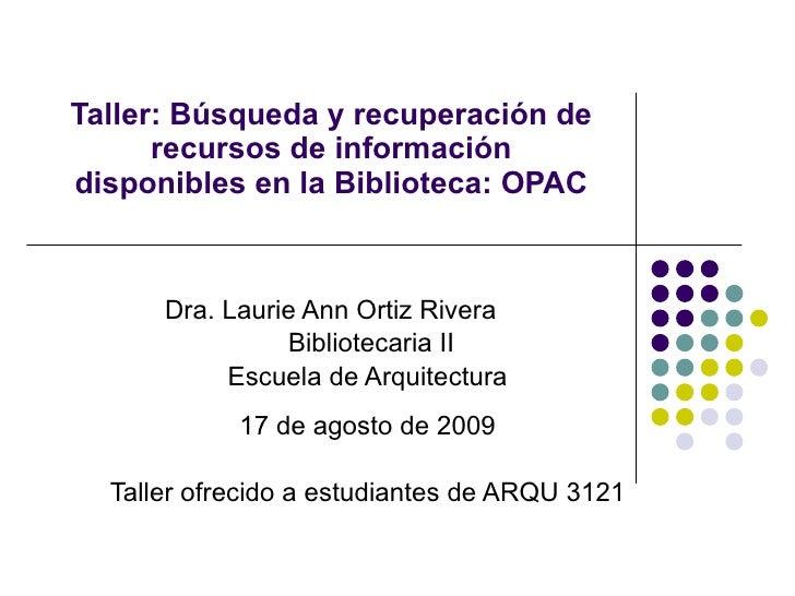 Taller: Búsqueda y recuperación de recursos de información disponibles en la Biblioteca: OPAC Dra. Laurie Ann Ortiz Rivera...