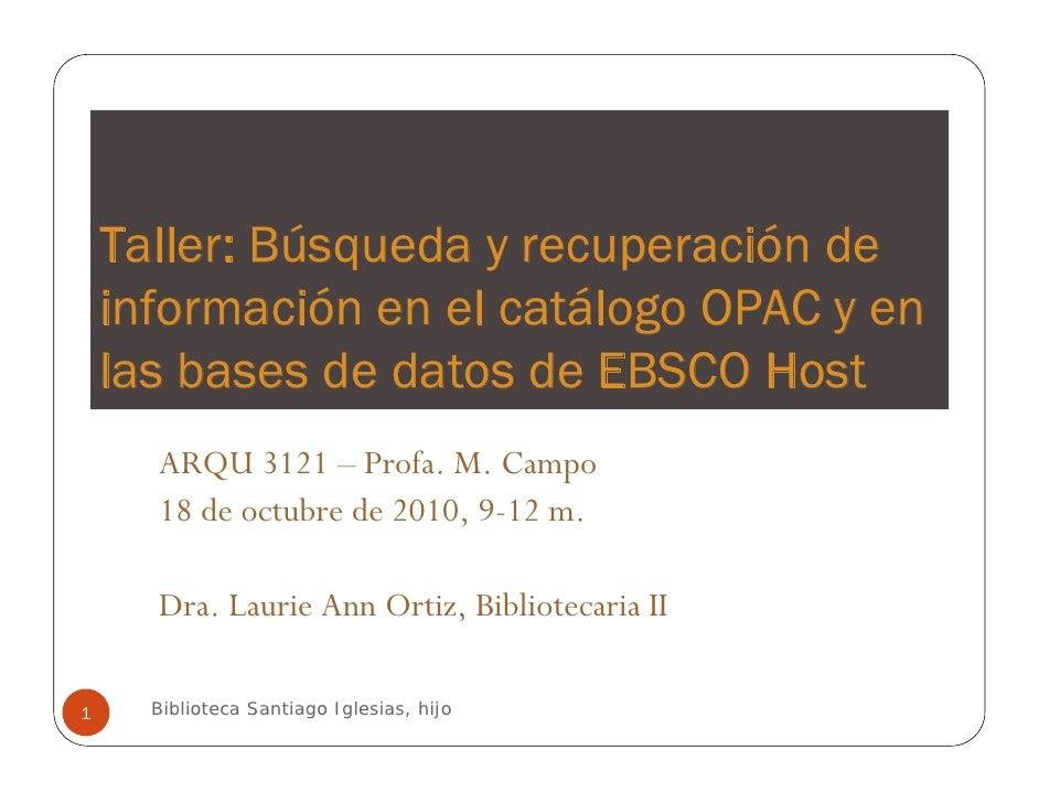 Búsqueda y recuperación de información en el catálogo OPAC y en las bases de datos de EBSCO Host [pdf] - Este taller se ofreció a los estudiantes de ARQU 3121, de la profesora M. Campo, el 18 de agosto de 2010.