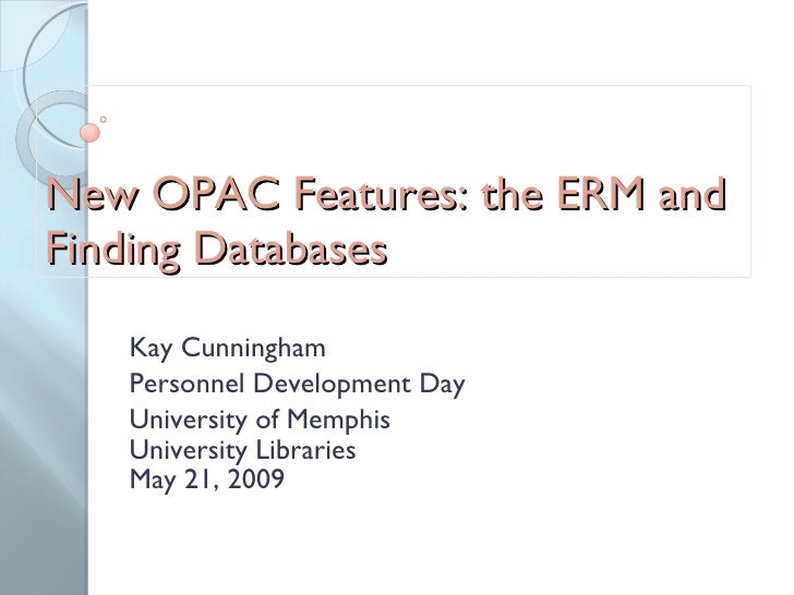 New OPAC Features: the ERM and Finding Databases Kay Cunningham Personnel Development Day University of Memphis University...
