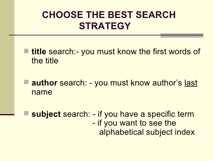 CHOOSE THE BEST SEARCH    STRATEGY <ul><li>title  search:- you must know the first words of the title </li></ul><ul><li>au...