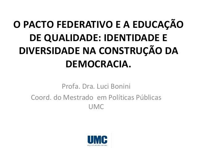 O PACTO FEDERATIVO E A EDUCAÇÃO DE QUALIDADE: IDENTIDADE E DIVERSIDADE NA CONSTRUÇÃO DA DEMOCRACIA. Profa. Dra. Luci Bonin...