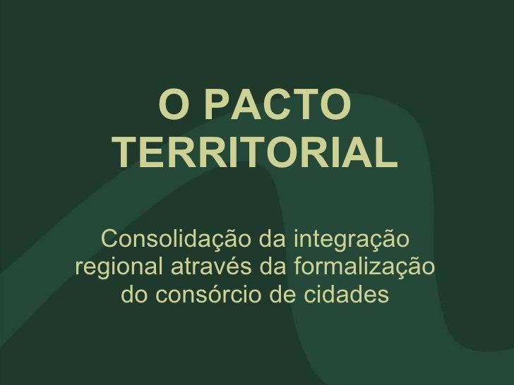O PACTO TERRITORIAL Consolidação da integração regional através da formalização do consórcio de cidades