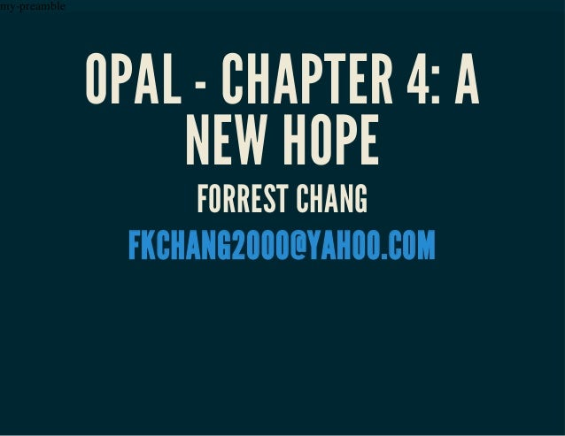 my-preamble OPAL - CHAPTER 4: A NEW HOPE FORREST CHANG FKCHANG2000@YAHOO.COM
