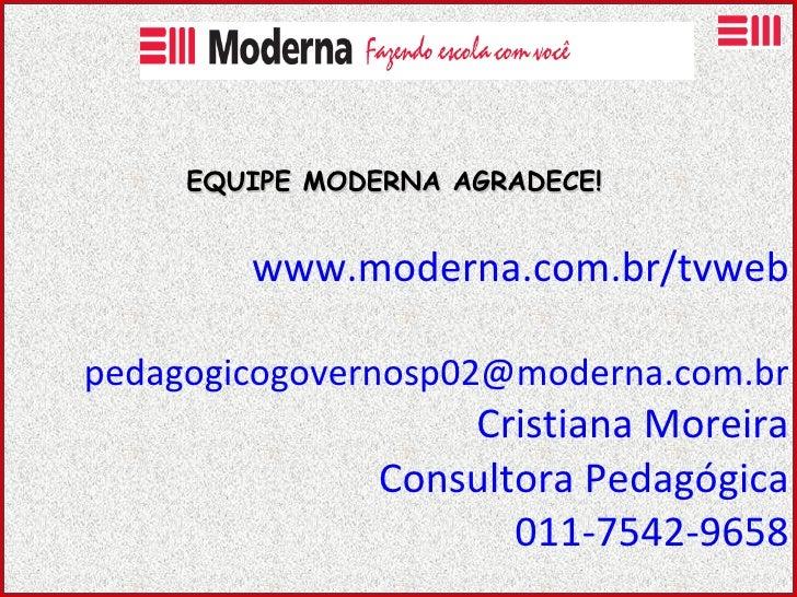 www.moderna.com.br/tvweb   pedagogicogovernosp02 @moderna.com.br Cristiana Moreira Consultora Pedagógica 011-7542-9658 EQU...