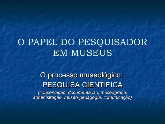 O PAPEL DO PESQUISADOR  EM MUSEUS  OO pprroocceessssoo mmuusseeoollóóggiiccoo::  PPEESSQQUUIISSAA CCIIEENNTTÍÍFFIICCAA  ((...