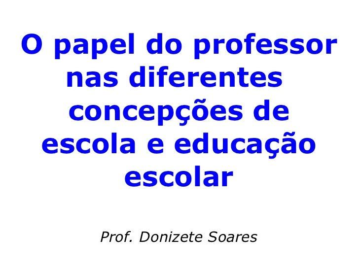 O papel do professor nas diferentes  concepções de escola e educação escolar Prof. Donizete Soares