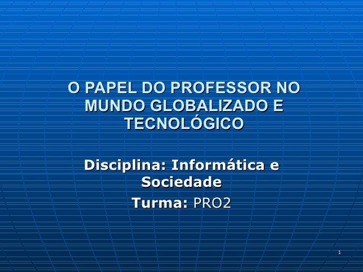 O PAPEL DO PROFESSOR NO MUNDO GLOBALIZADO E TECNOLÓGICO Disciplina: Informática e Sociedade Turma:  PRO2