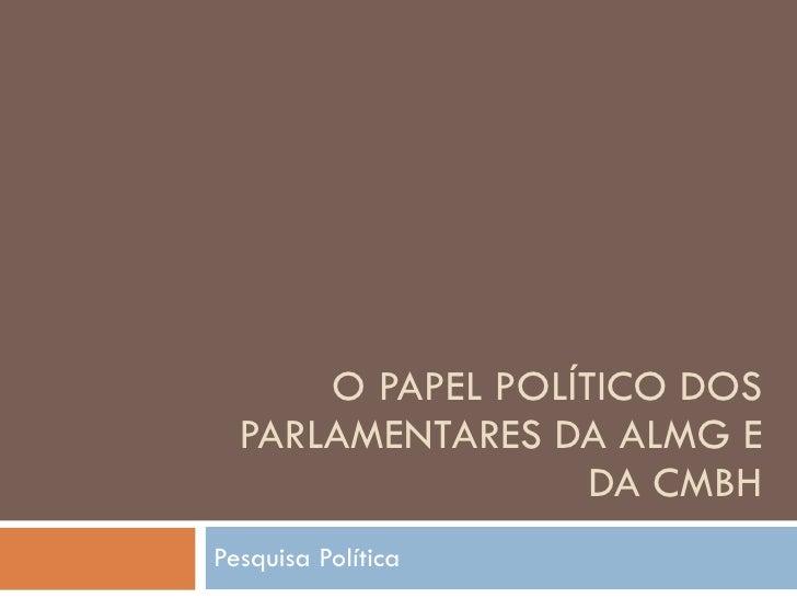 O PAPEL POLÍTICO DOS PARLAMENTARES DA ALMG E DA CMBH Pesquisa Política