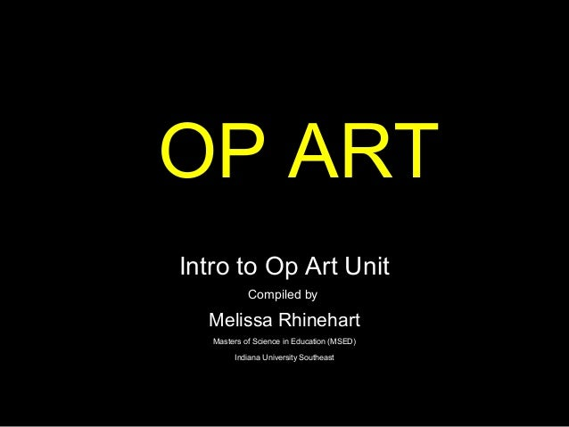 OP ARTIntro to Op Art Unit            Compiled by  Melissa Rhinehart   Masters of Science in Education (MSED)        India...