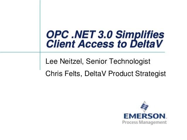 OPC .NET 3.0 Simplifies Client Access to DeltaV Lee Neitzel, Senior Technologist Chris Felts, DeltaV Product Strategist