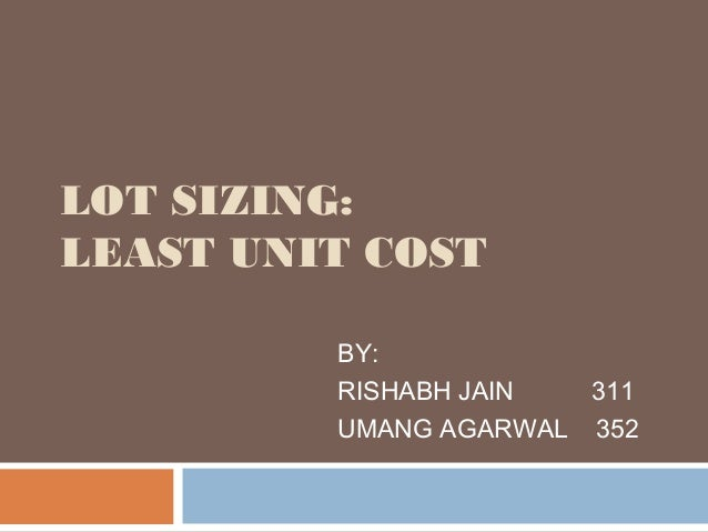 LOT SIZING: LEAST UNIT COST BY: RISHABH JAIN 311 UMANG AGARWAL 352