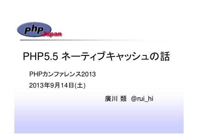 PHP5.5 ネーティブキャッシュの話 廣川 類 @rui_hi PHPカンファレンス2013 2013年9月14日(土)