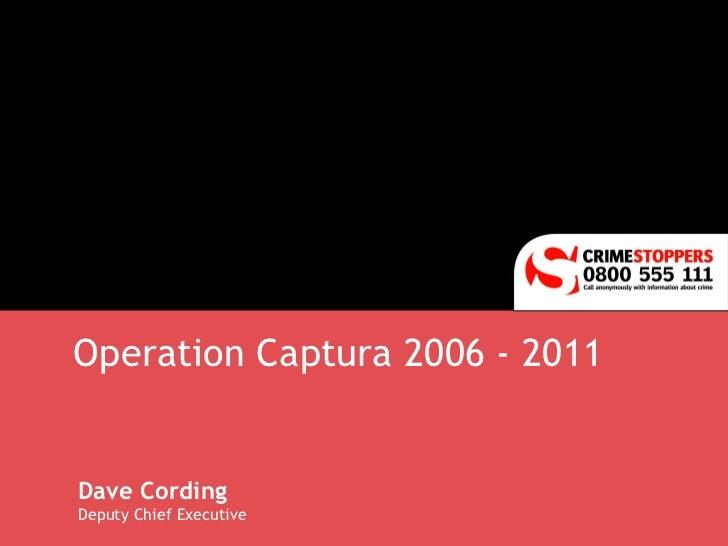 Operation Captura 2006 - 2011 Dave Cording Deputy Chief Executive