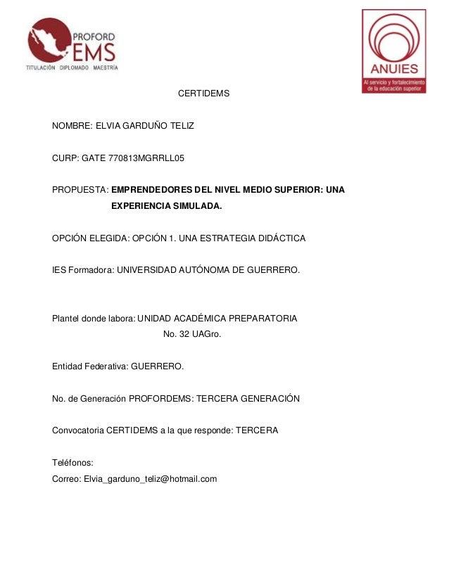 CERTIDEMS  NOMBRE: ELVIA GARDUÑO TELIZ  CURP: GATE 770813MGRRLL05  PROPUESTA: EMPRENDEDORES DEL NIVEL MEDIO SUPERIOR: UNA ...