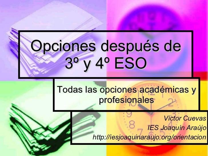 Opciones después de 3º y 4º ESO Todas las opciones académicas y profesionales Víctor Cuevas IES Joaquín Araújo http://iesj...