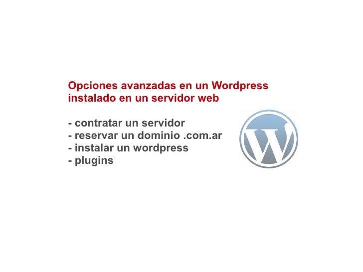 Opciones avanzadas en un Wordpressinstalado en un servidor web- contratar un servidor- reservar un dominio .com.ar- instal...