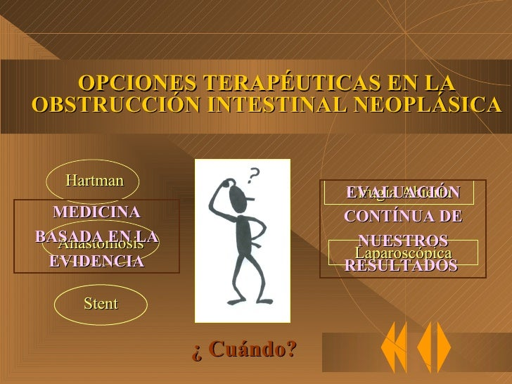 OPCIONES TERAPÉUTICAS EN LA OBSTRUCCIÓN INTESTINAL NEOPLÁSICA Cirugía Abierta Laparoscópica ¿ Cuándo? MEDICINA BASADA EN L...