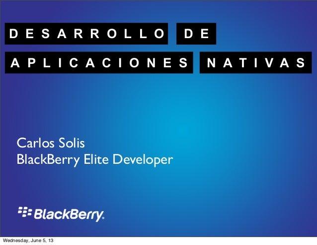 D E S A R R O L L O D EA P L I C A C I O N E S N A T I V A SCarlos SolisBlackBerry Elite DeveloperWednesday, June 5, 13