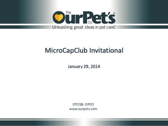 MicroCapClub Invitational January 29, 2014  OTCQB: OPCO www.ourpets.com