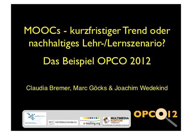 MOOCs - kurzfristiger Trend oder nachhaltiges Lehr-/Lernszenario?     Das Beispiel OPCO 2012Claudia Bremer, Marc Göcks  Jo...