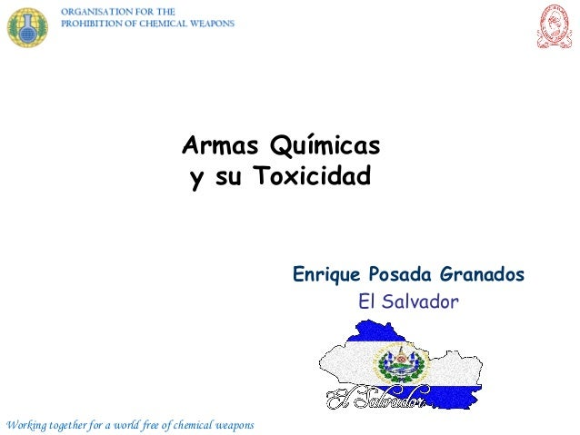 Working together for a world free of chemical weapons Armas Químicas y su Toxicidad Enrique Posada Granados El Salvador