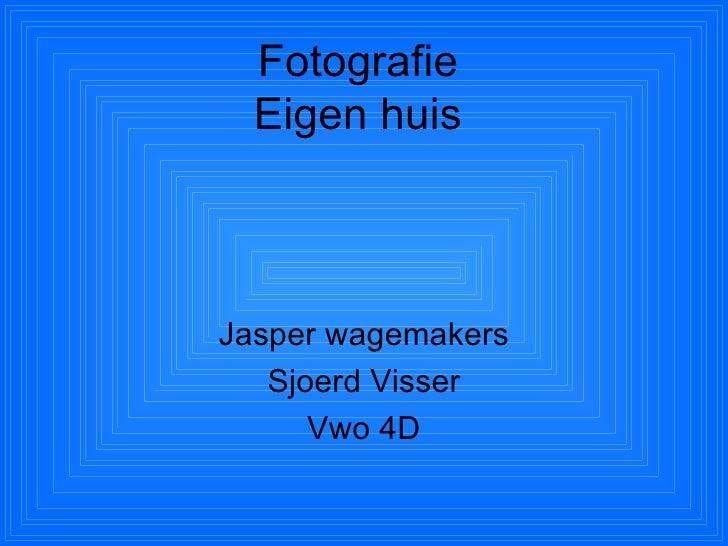 Fotografie   Eigen huis    Jasper wagemakers    Sjoerd Visser       Vwo 4D