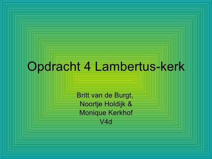 Opdracht 4 Lambertus-kerk         Britt van de Burgt,         Noortje Holdijk &         Monique Kerkhof                V4d